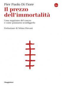 Pier Paolo Di Fiore Il prezzo dell'immortalità. Cosa sappiamo del cancro e come possiamo sconfiggerlo (Il Saggiatore)