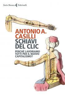 Antonio Casilli Schiavi del clic. Perché lavoriamo tutti per il nuovo capitalismo? (Feltrinelli)