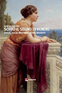 otto il segno di Venere. Giulia, figlia dell'imperatore Augusto