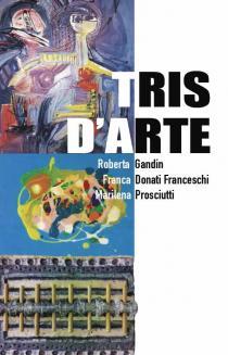 TRIS D'ARTE. Roberta Gandin-Franca Donati Franceschi-Marilena Prosciutti